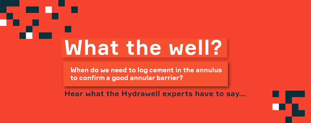 What the Well? #4 - When do we need to log cement in the annulus to confirm a good annular barrier?